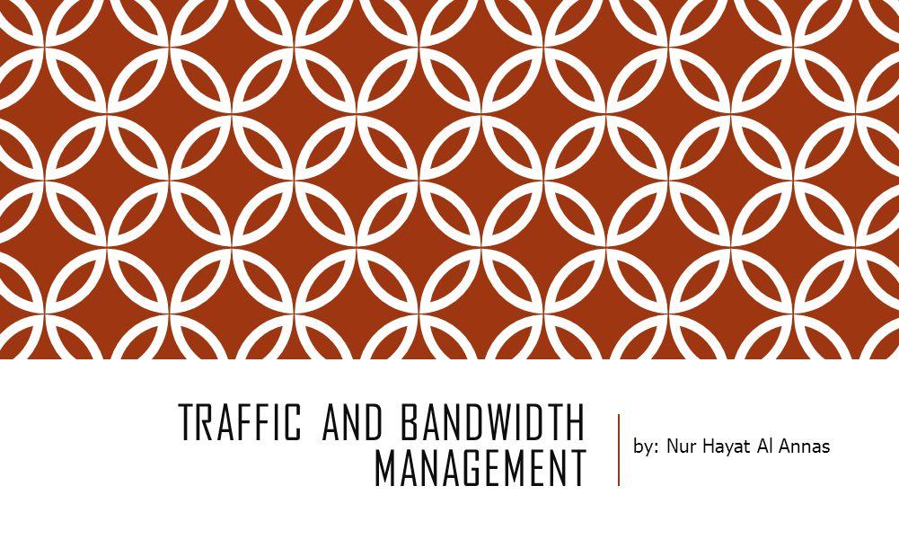 TRAFFIC AND BANDWIDTH MANAGEMENT by: Nur Hayat Al Annas