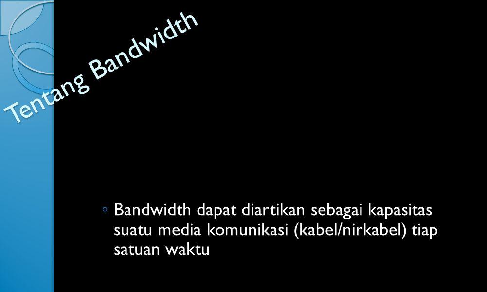 Tentang Bandwidth ◦ Bandwidth dapat diartikan sebagai kapasitas suatu media komunikasi (kabel/nirkabel) tiap satuan waktu