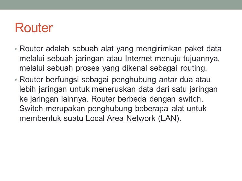 Router Router adalah sebuah alat yang mengirimkan paket data melalui sebuah jaringan atau Internet menuju tujuannya, melalui sebuah proses yang dikena