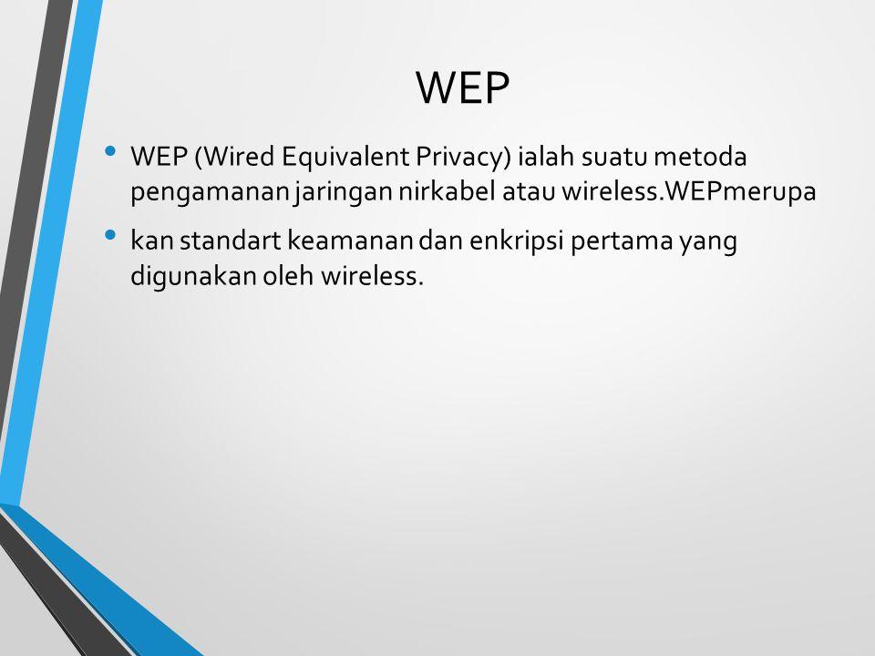 WEP WEP (Wired Equivalent Privacy) ialah suatu metoda pengamanan jaringan nirkabel atau wireless.WEPmerupa kan standart keamanan dan enkripsi pertama yang digunakan oleh wireless.