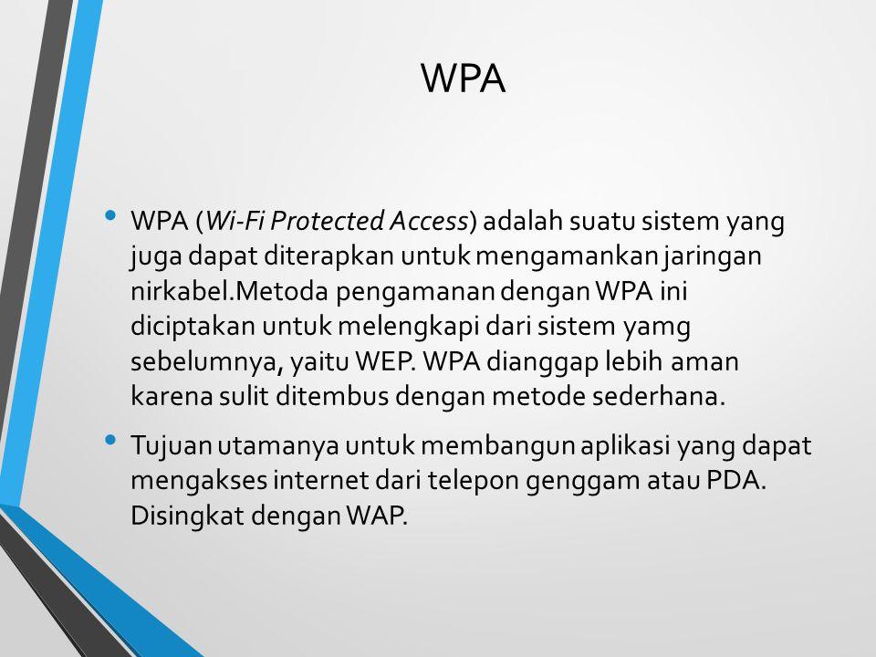 WPA WPA (Wi-Fi Protected Access) adalah suatu sistem yang juga dapat diterapkan untuk mengamankan jaringan nirkabel.Metoda pengamanan dengan WPA ini diciptakan untuk melengkapi dari sistem yamg sebelumnya, yaitu WEP.