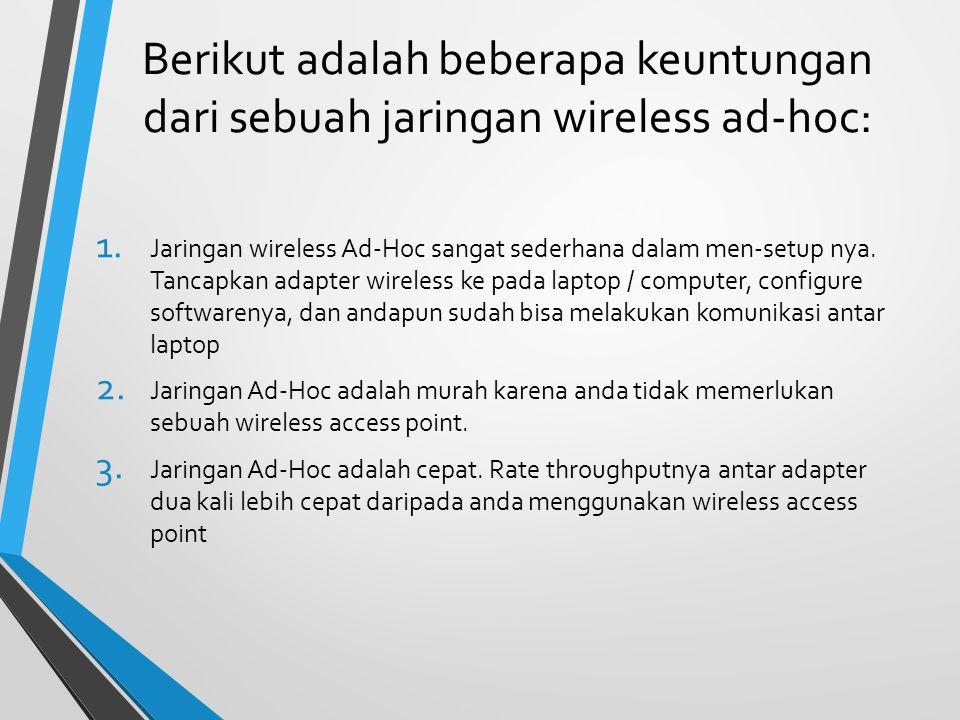 Berikut adalah beberapa keuntungan dari sebuah jaringan wireless ad-hoc: 1. Jaringan wireless Ad-Hoc sangat sederhana dalam men-setup nya. Tancapkan a