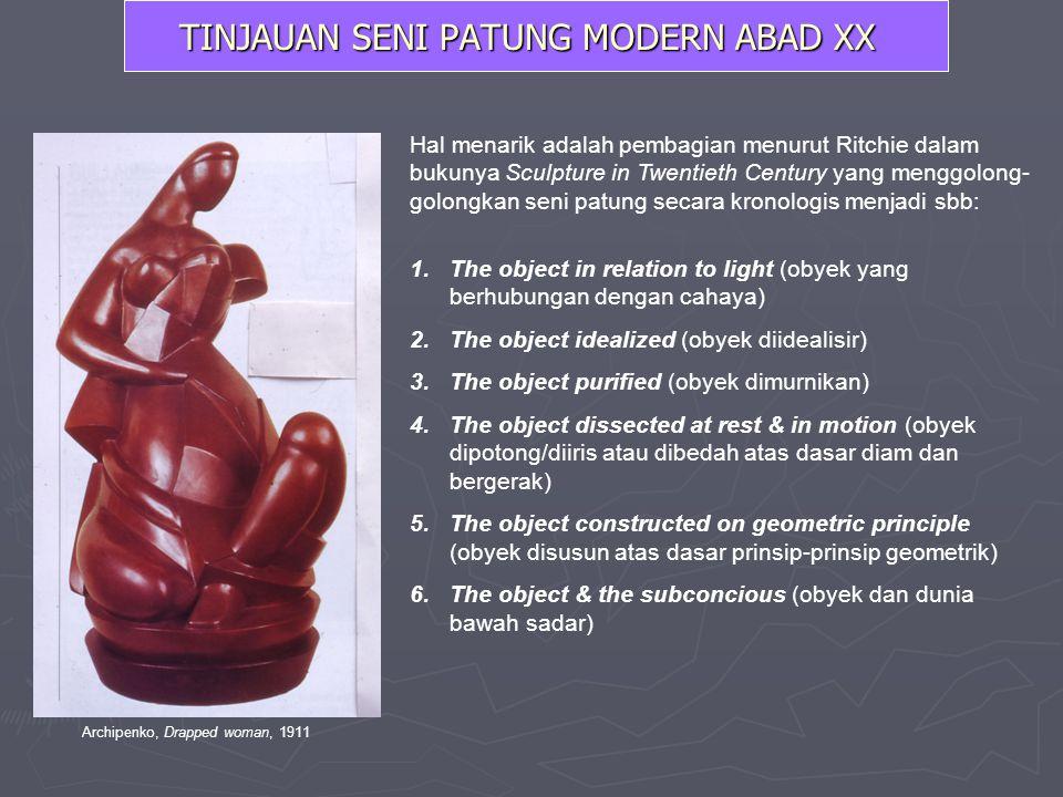 TINJAUAN SENI PATUNG MODERN ABAD XX Hal menarik adalah pembagian menurut Ritchie dalam bukunya Sculpture in Twentieth Century yang menggolong- golongk