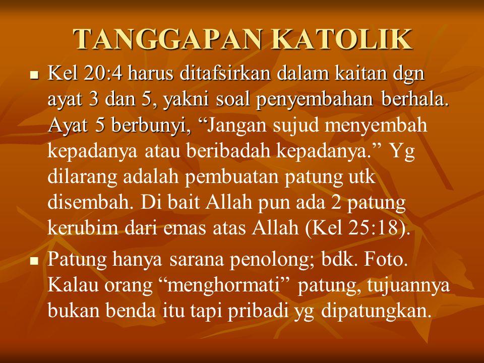 TANGGAPAN KATOLIK Kel 20:4 harus ditafsirkan dalam kaitan dgn ayat 3 dan 5, yakni soal penyembahan berhala.