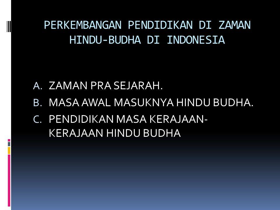 PERKEMBANGAN PENDIDIKAN DI ZAMAN HINDU-BUDHA DI INDONESIA A. ZAMAN PRA SEJARAH. B. MASA AWAL MASUKNYA HINDU BUDHA. C. PENDIDIKAN MASA KERAJAAN- KERAJA