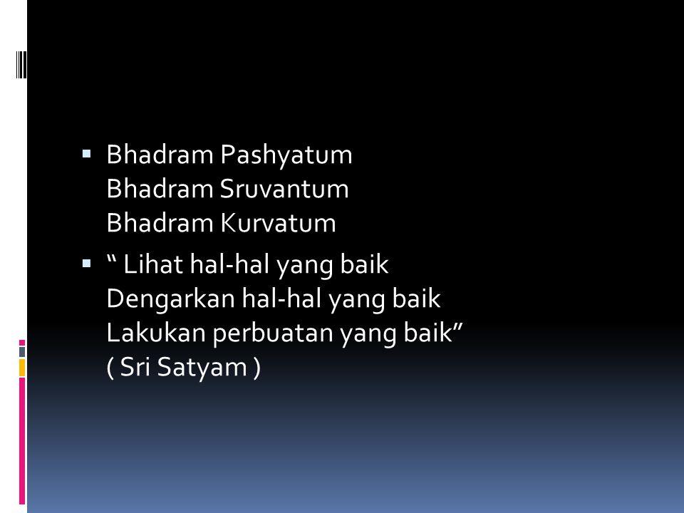 " Bhadram Pashyatum Bhadram Sruvantum Bhadram Kurvatum  "" Lihat hal-hal yang baik Dengarkan hal-hal yang baik Lakukan perbuatan yang baik"" ( Sri Saty"