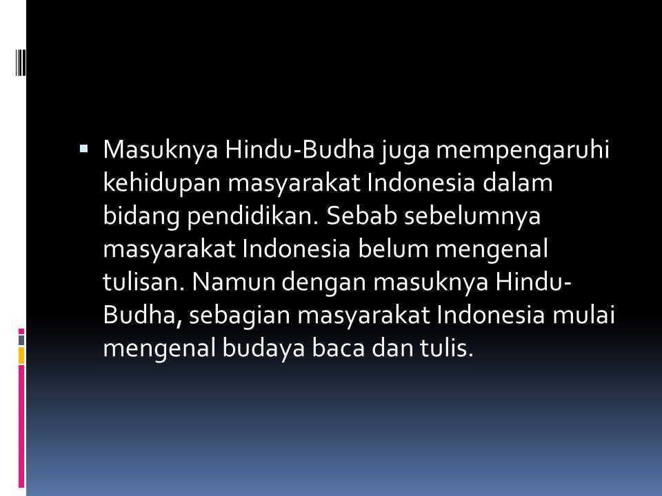  Masuknya Hindu-Budha juga mempengaruhi kehidupan masyarakat Indonesia dalam bidang pendidikan. Sebab sebelumnya masyarakat Indonesia belum mengenal