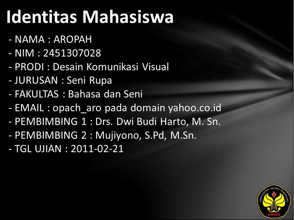 Identitas Mahasiswa - NAMA : AROPAH - NIM : 2451307028 - PRODI : Desain Komunikasi Visual - JURUSAN : Seni Rupa - FAKULTAS : Bahasa dan Seni - EMAIL : opach_aro pada domain yahoo.co.id - PEMBIMBING 1 : Drs.