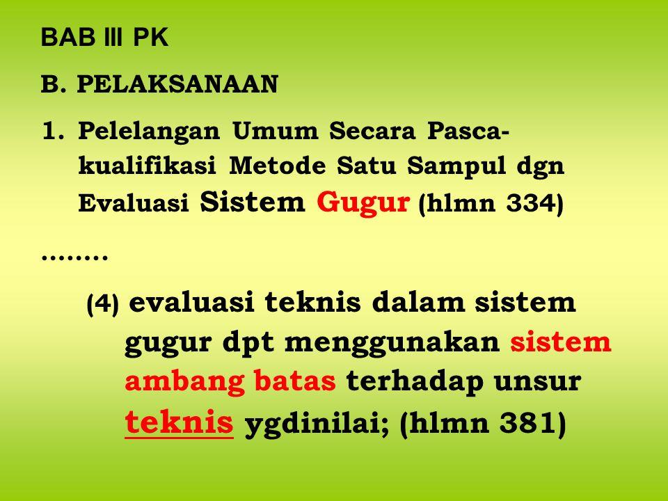 BAB III PK B. PELAKSANAAN 1.Pelelangan Umum Secara Pasca- kualifikasi Metode Satu Sampul dgn Evaluasi Sistem Gugur (hlmn 334) …….. (4) evaluasi teknis