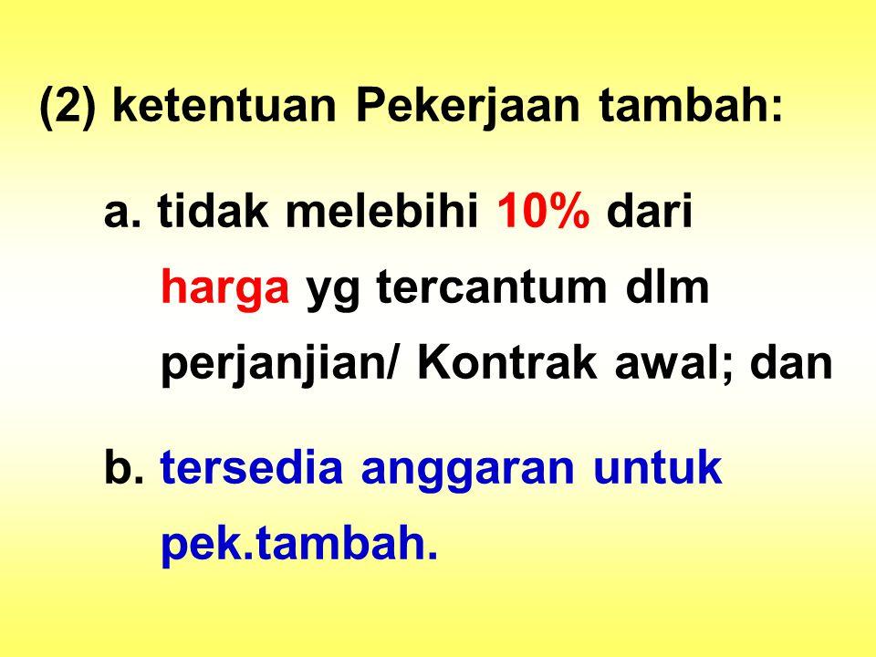 (2) ketentuan Pekerjaan tambah: a. tidak melebihi 10% dari harga yg tercantum dlm perjanjian/ Kontrak awal; dan b. tersedia anggaran untuk pek.tambah.