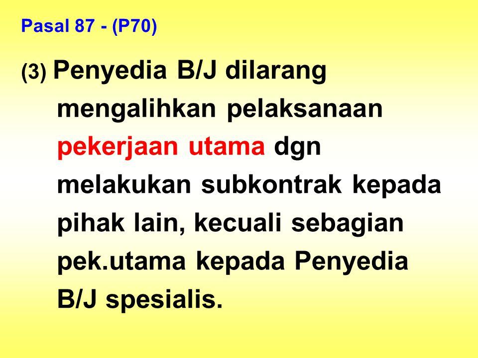 Pasal 87 - (P70) (3) Penyedia B/J dilarang mengalihkan pelaksanaan pekerjaan utama dgn melakukan subkontrak kepada pihak lain, kecuali sebagian pek.ut