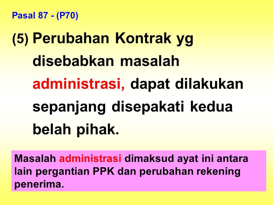 Pasal 87 - (P70) (5) Perubahan Kontrak yg disebabkan masalah administrasi, dapat dilakukan sepanjang disepakati kedua belah pihak. Masalah administras