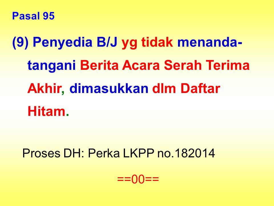Pasal 95 (9) Penyedia B/J yg tidak menanda- tangani Berita Acara Serah Terima Akhir, dimasukkan dlm Daftar Hitam. Proses DH: Perka LKPP no.182014 ==00
