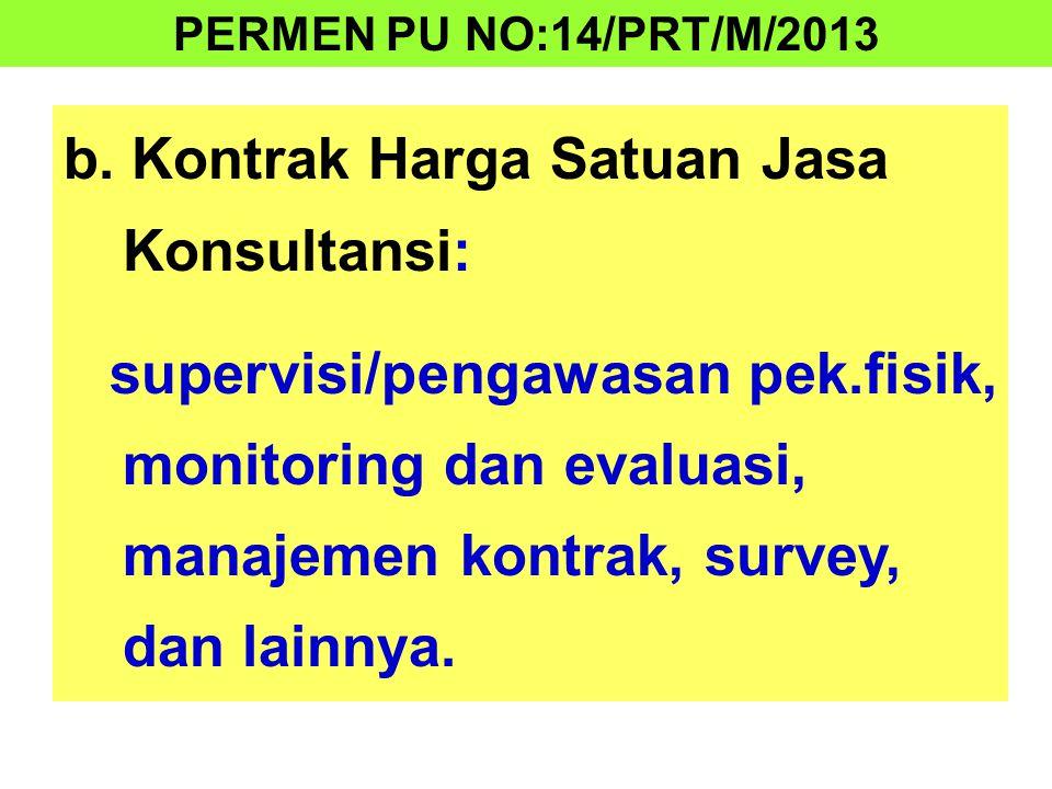 b. Kontrak Harga Satuan Jasa Konsultansi: supervisi/pengawasan pek.fisik, monitoring dan evaluasi, manajemen kontrak, survey, dan lainnya. PERMEN PU N
