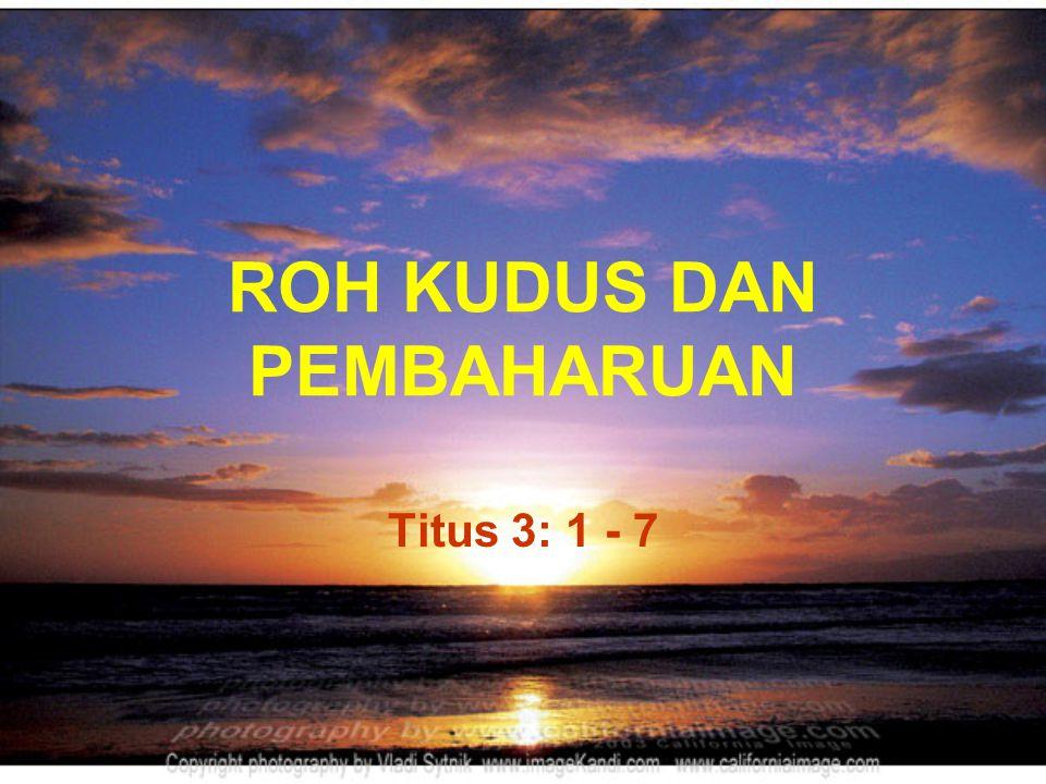 ROH KUDUS DAN PEMBAHARUAN Titus 3: 1 - 7