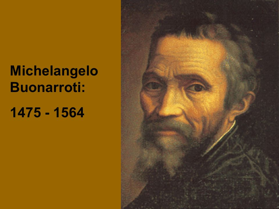 Michelangelo Buonarroti: 1475 - 1564