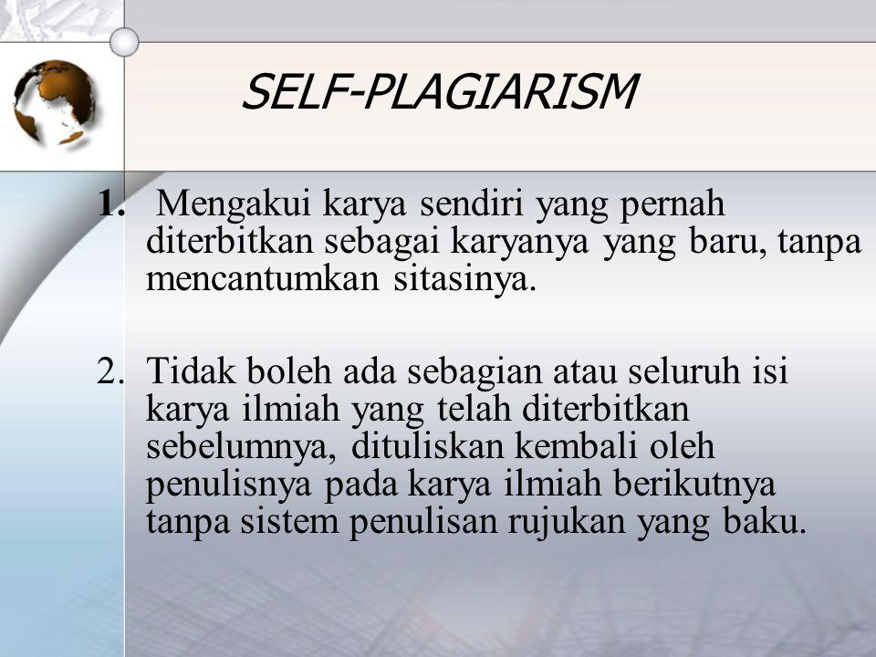 SELF-PLAGIARISM 1. Mengakui karya sendiri yang pernah diterbitkan sebagai karyanya yang baru, tanpa mencantumkan sitasinya. 2.Tidak boleh ada sebagian