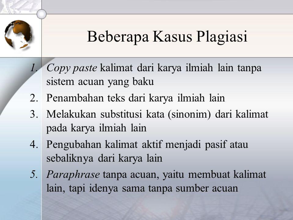 Beberapa Kasus Plagiasi 1.Copy paste kalimat dari karya ilmiah lain tanpa sistem acuan yang baku 2.Penambahan teks dari karya ilmiah lain 3.Melakukan