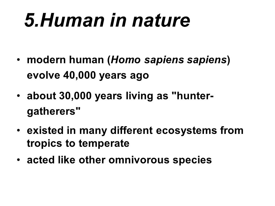 5.Human in nature modern human (Homo sapiens sapiens) evolve 40,000 years ago about 30,000 years living as hunter- gatherers existed in many different ecosystems from tropics to temperate acted like other omnivorous species