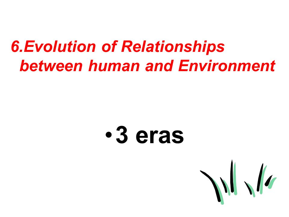 6.Evolution of Relationships between human and Environment 3 eras