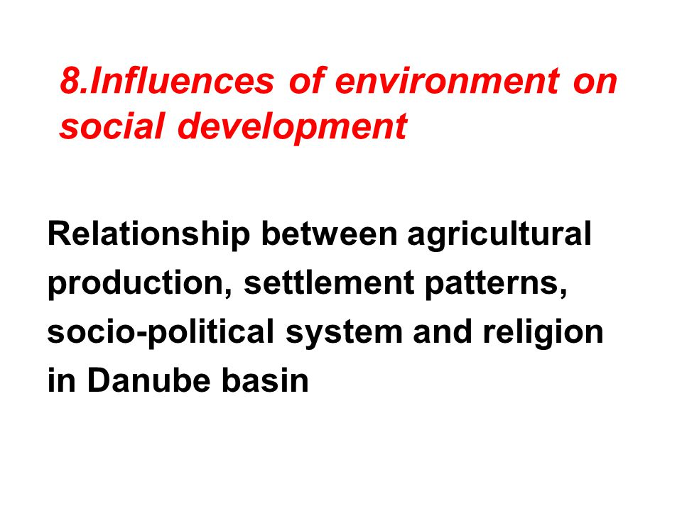 8.Influences of environment on social development Relationship between agricultural production, settlement patterns, socio-political system and religion in Danube basin
