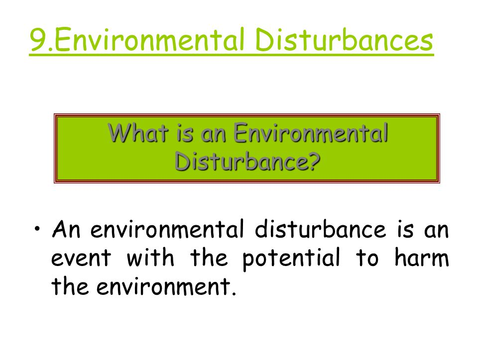 9.Environmental Disturbances An environmental disturbance is an event with the potential to harm the environment.