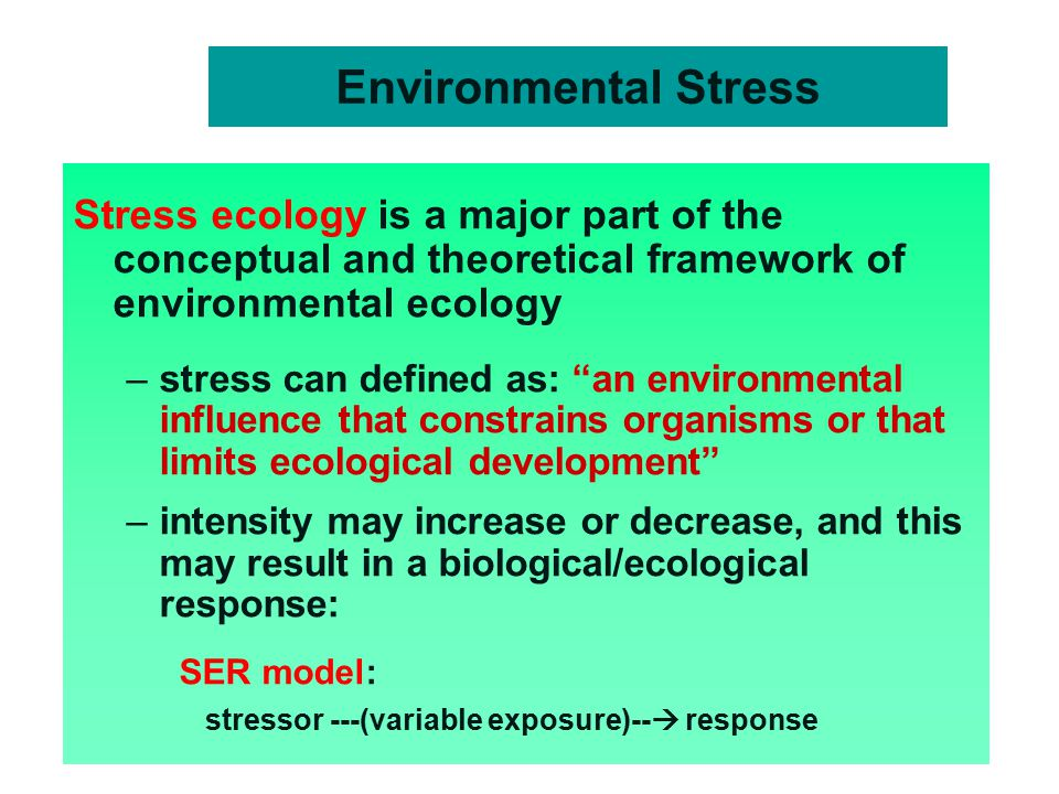 Environmental Stress Stress ecology is a major part of the conceptual and theoretical framework of environmental ecology –stress can defined as: an environmental influence that constrains organisms or that limits ecological development –intensity may increase or decrease, and this may result in a biological/ecological response: SER model: stressor ---(variable exposure)--  response