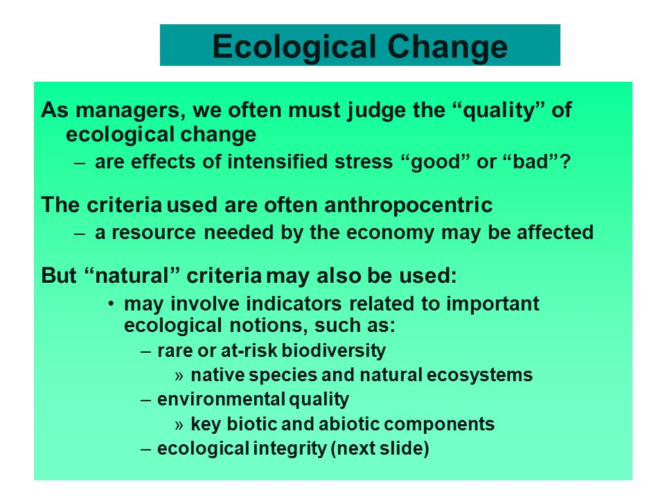 Ecological Change As managers, we often must judge the quality of ecological change –are effects of intensified stress good or bad .