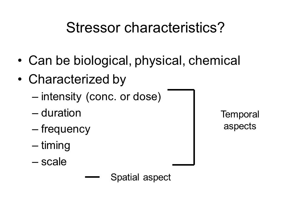 Stressor characteristics.Can be biological, physical, chemical Characterized by –intensity (conc.
