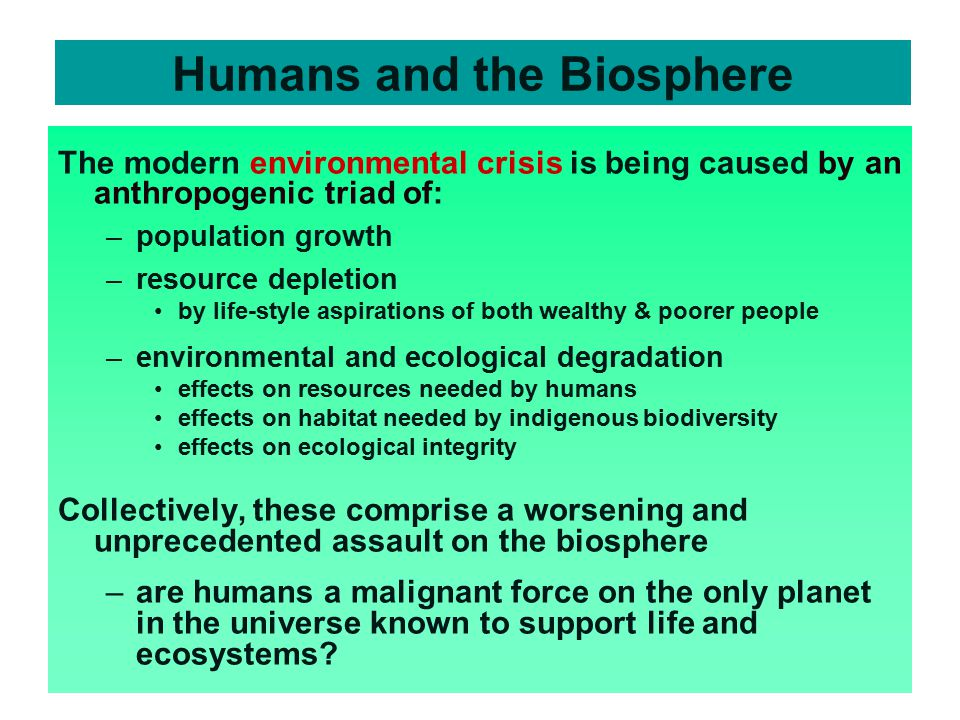 Humans and the Biosphere The modern environmental crisis is being caused by an anthropogenic triad of: –population growth –resource depletion by life-style aspirations of both wealthy & poorer people –environmental and ecological degradation effects on resources needed by humans effects on habitat needed by indigenous biodiversity effects on ecological integrity Collectively, these comprise a worsening and unprecedented assault on the biosphere –are humans a malignant force on the only planet in the universe known to support life and ecosystems?