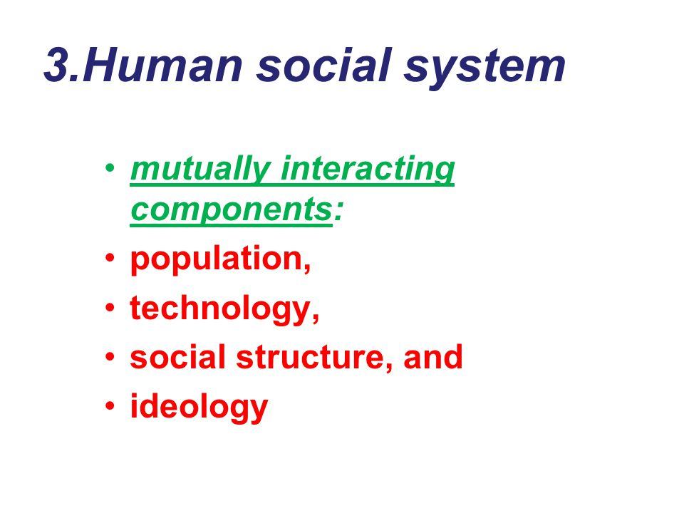 3.Human social system mutually interacting components: population, technology, social structure, and ideology