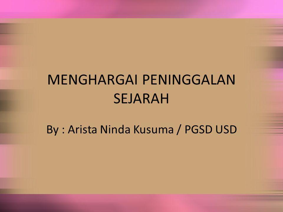 MENGHARGAI PENINGGALAN SEJARAH By : Arista Ninda Kusuma / PGSD USD