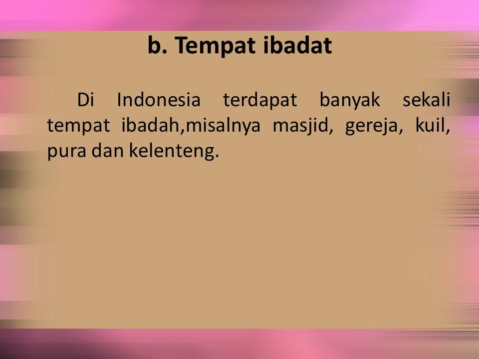 b. Tempat ibadat Di Indonesia terdapat banyak sekali tempat ibadah,misalnya masjid, gereja, kuil, pura dan kelenteng.