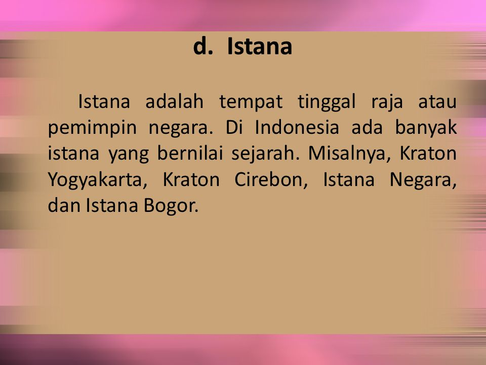 d. Istana Istana adalah tempat tinggal raja atau pemimpin negara. Di Indonesia ada banyak istana yang bernilai sejarah. Misalnya, Kraton Yogyakarta, K