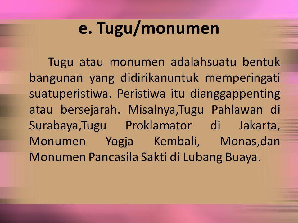 e. Tugu/monumen Tugu atau monumen adalahsuatu bentuk bangunan yang didirikanuntuk memperingati suatuperistiwa. Peristiwa itu dianggappenting atau bers