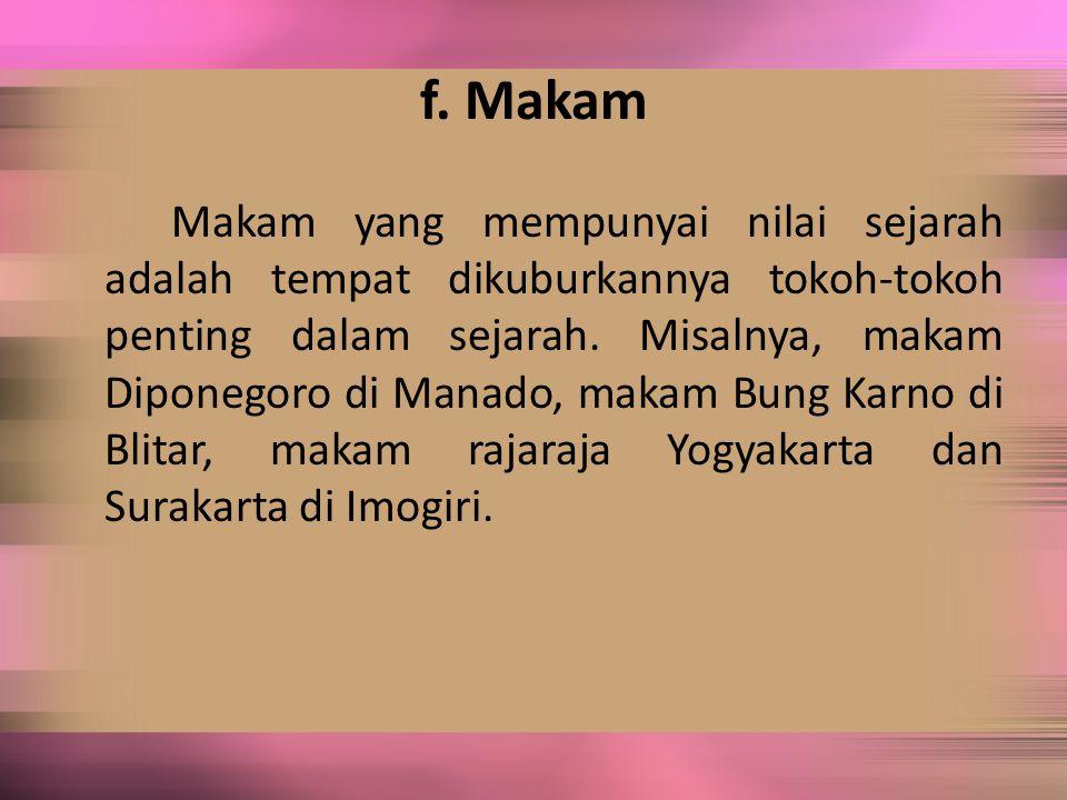 f. Makam Makam yang mempunyai nilai sejarah adalah tempat dikuburkannya tokoh-tokoh penting dalam sejarah. Misalnya, makam Diponegoro di Manado, makam