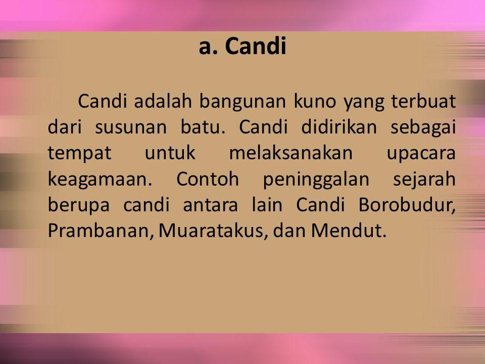 a. Candi Candi adalah bangunan kuno yang terbuat dari susunan batu. Candi didirikan sebagai tempat untuk melaksanakan upacara keagamaan. Contoh pening