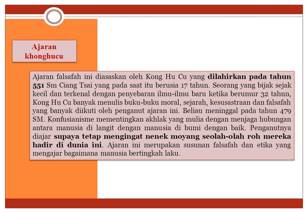 Ajaran khonghucu Ajaran falsafah ini diasaskan oleh Kong Hu Cu yang dilahirkan pada tahun 551 Sm Ciang Tsai yang pada saat itu berusia 17 tahun. Seora