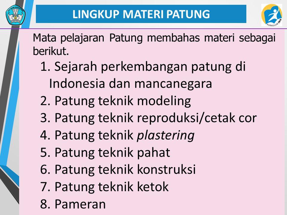 27 LINGKUP MATERI PATUNG Mata pelajaran Patung membahas materi sebagai berikut. 1. Sejarah perkembangan patung di Indonesia dan mancanegara 2. Patung