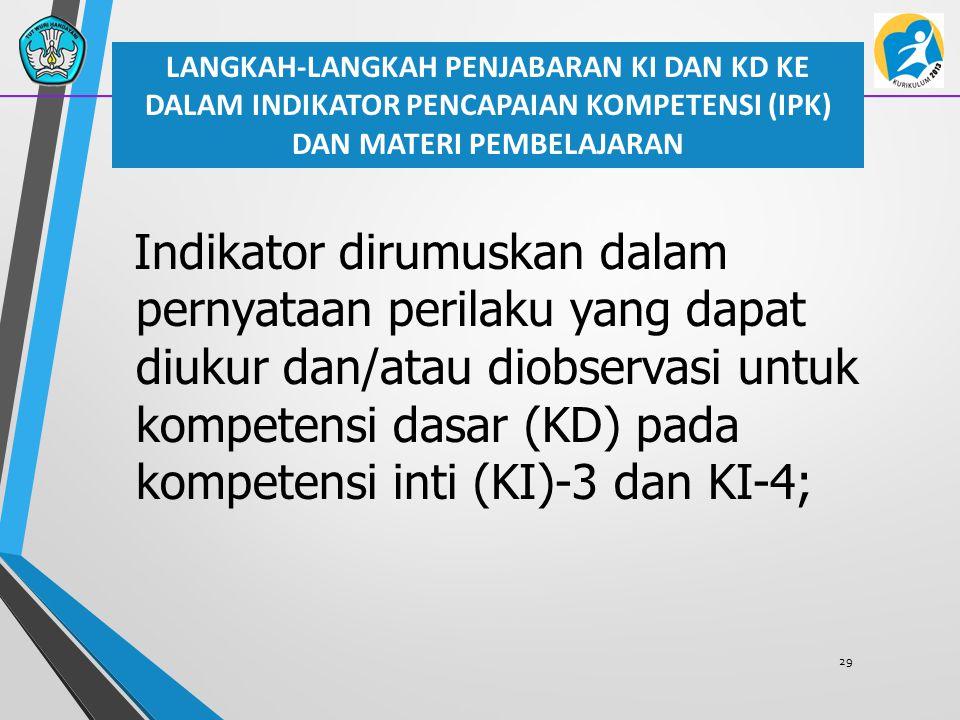 29 Indikator dirumuskan dalam pernyataan perilaku yang dapat diukur dan/atau diobservasi untuk kompetensi dasar (KD) pada kompetensi inti (KI)-3 dan K