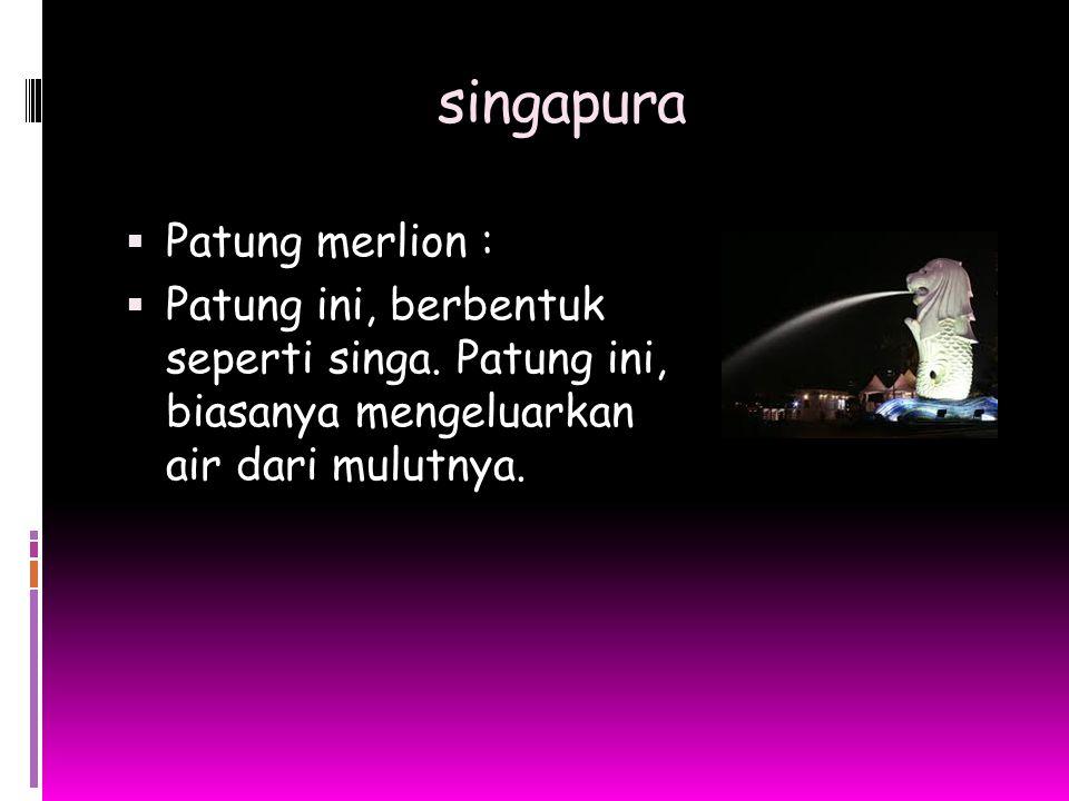 singapura  Patung merlion :  Patung ini, berbentuk seperti singa. Patung ini, biasanya mengeluarkan air dari mulutnya.