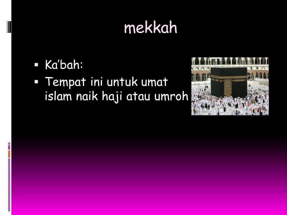 mekkah  Ka'bah:  Tempat ini untuk umat islam naik haji atau umroh