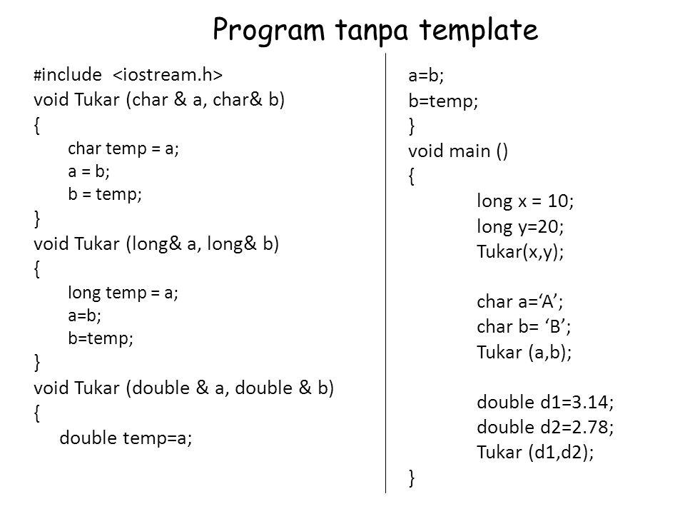 a=b; b=temp; } void main () { long x = 10; long y=20; Tukar(x,y); char a='A'; char b= 'B'; Tukar (a,b); double d1=3.14; double d2=2.78; Tukar (d1,d2); } # include void Tukar (char & a, char& b) { char temp = a; a = b; b = temp; } void Tukar (long& a, long& b) { long temp = a; a=b; b=temp; } void Tukar (double & a, double & b) { double temp=a; Program tanpa template