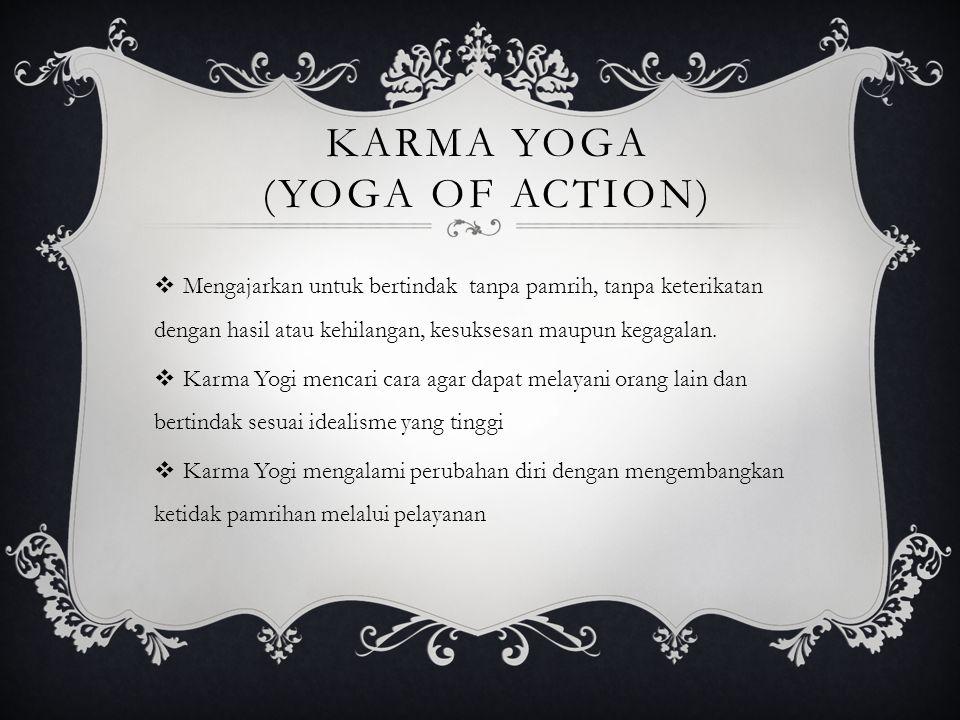 KARMA YOGA (YOGA OF ACTION)  Mengajarkan untuk bertindak tanpa pamrih, tanpa keterikatan dengan hasil atau kehilangan, kesuksesan maupun kegagalan. 