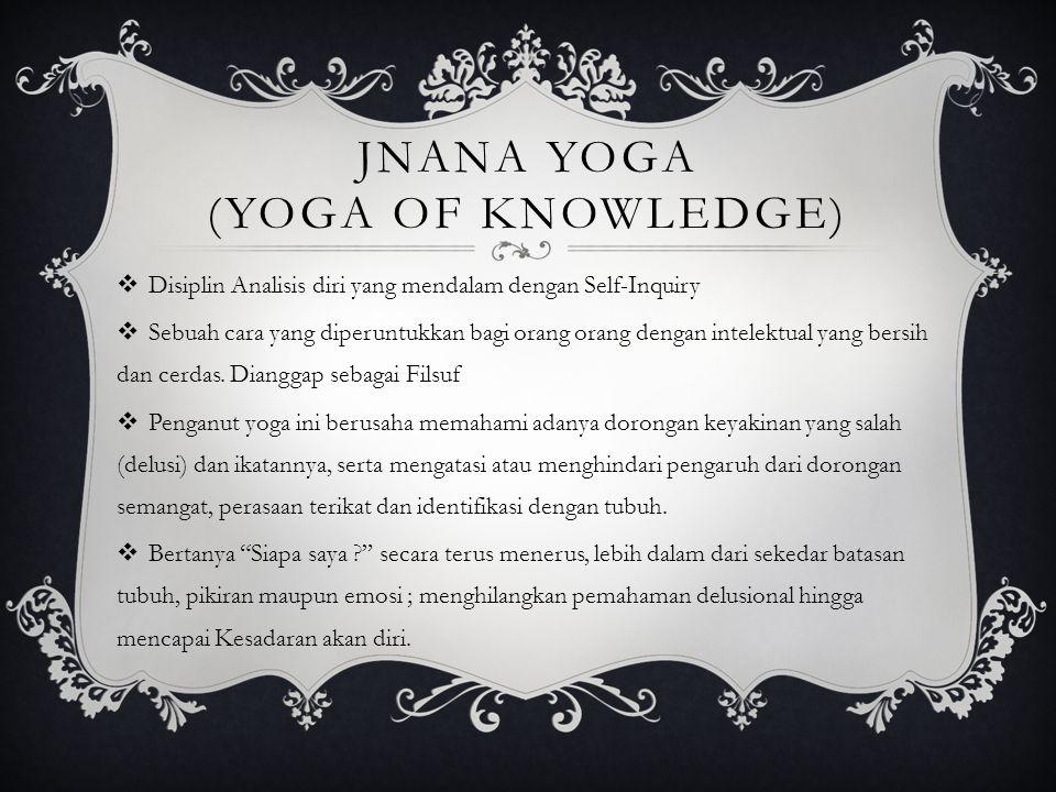 JNANA YOGA (YOGA OF KNOWLEDGE)  Disiplin Analisis diri yang mendalam dengan Self-Inquiry  Sebuah cara yang diperuntukkan bagi orang orang dengan int
