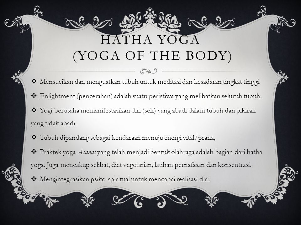 HATHA YOGA (YOGA OF THE BODY)  Mensucikan dan menguatkan tubuh untuk meditasi dan kesadaran tingkat tinggi.  Enlightment (pencerahan) adalah suatu p