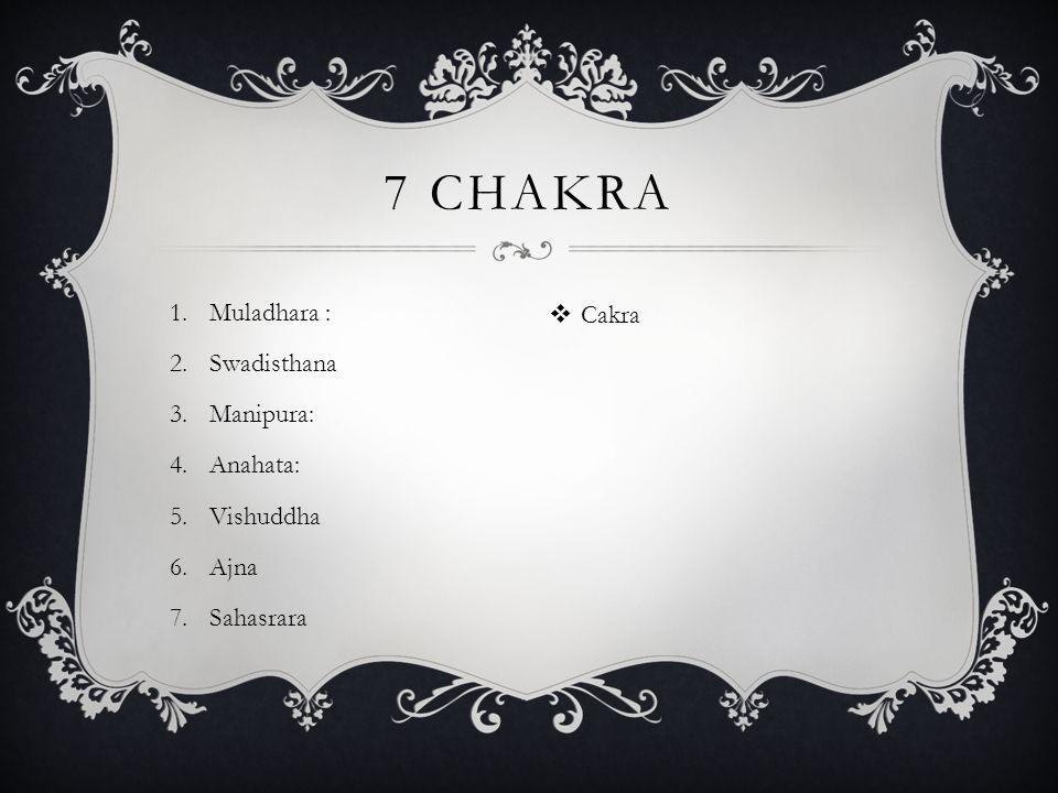 1.Muladhara : 2.Swadisthana 3.Manipura: 4.Anahata: 5.Vishuddha 6.Ajna 7.Sahasrara 7 CHAKRA  Cakra