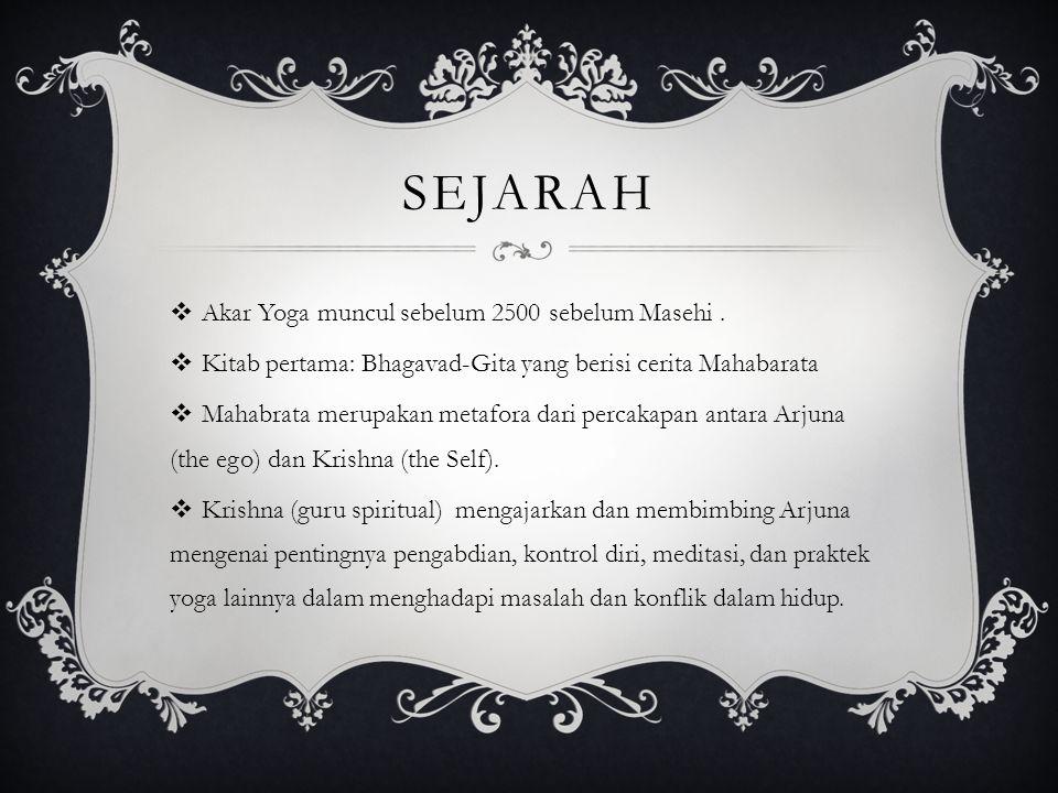 SEJARAH  Akar Yoga muncul sebelum 2500 sebelum Masehi.  Kitab pertama: Bhagavad-Gita yang berisi cerita Mahabarata  Mahabrata merupakan metafora da