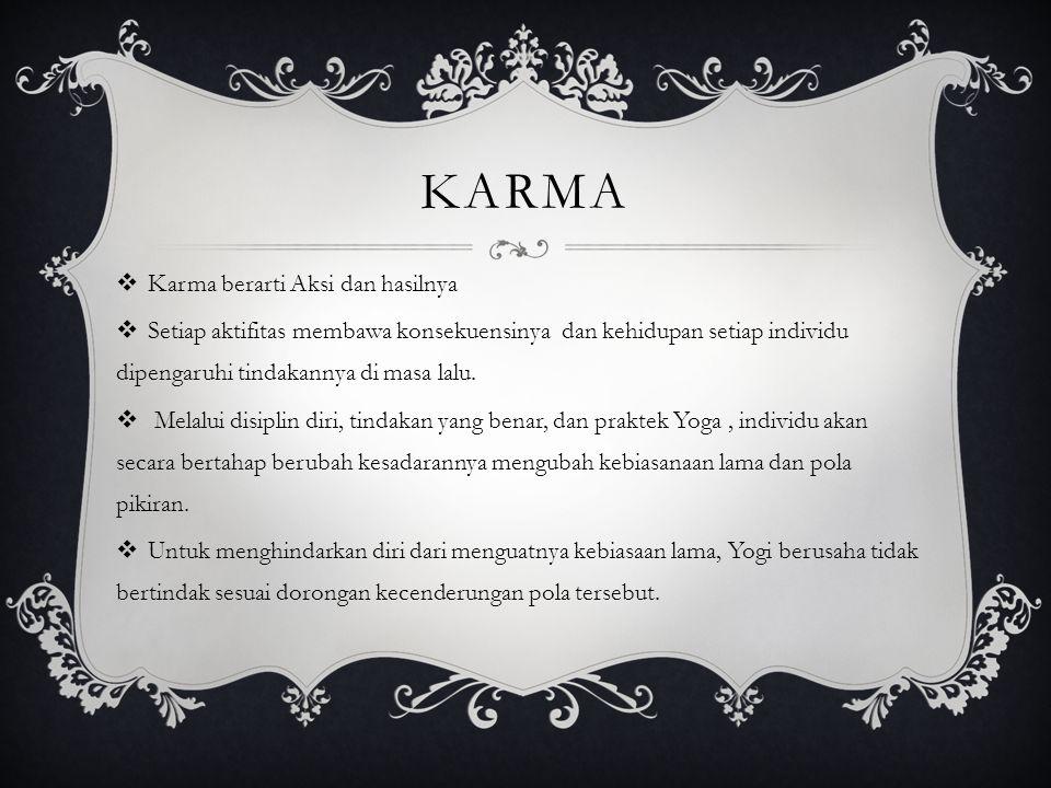 KARMA  Karma berarti Aksi dan hasilnya  Setiap aktifitas membawa konsekuensinya dan kehidupan setiap individu dipengaruhi tindakannya di masa lalu.