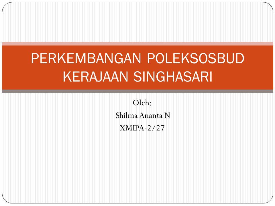 Oleh: Shilma Ananta N XMIPA-2/27 PERKEMBANGAN POLEKSOSBUD KERAJAAN SINGHASARI